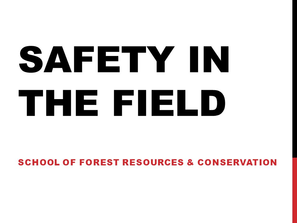 SAFETY IN THE FIELD SCHOOL OF FOREST RESOURCES & CONSERVATION