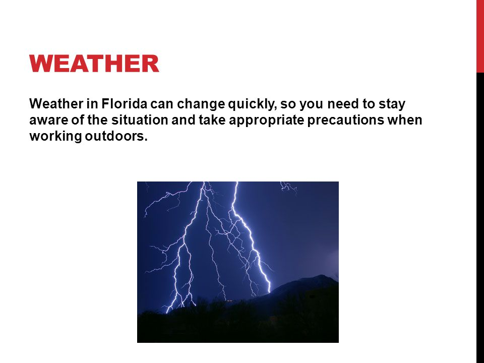 WEATHER Weather in Florida can change quickly, so you need to stay aware of the situation and take appropriate precautions when working outdoors.