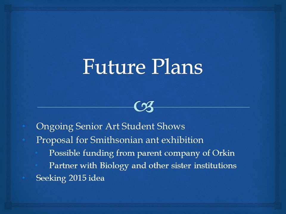 Ongoing Senior Art Student Shows Ongoing Senior Art Student Shows Proposal for Smithsonian ant exhibition Proposal for Smithsonian ant exhibition Possible funding from parent company of Orkin Partner with Biology and other sister institutions Seeking 2015 idea