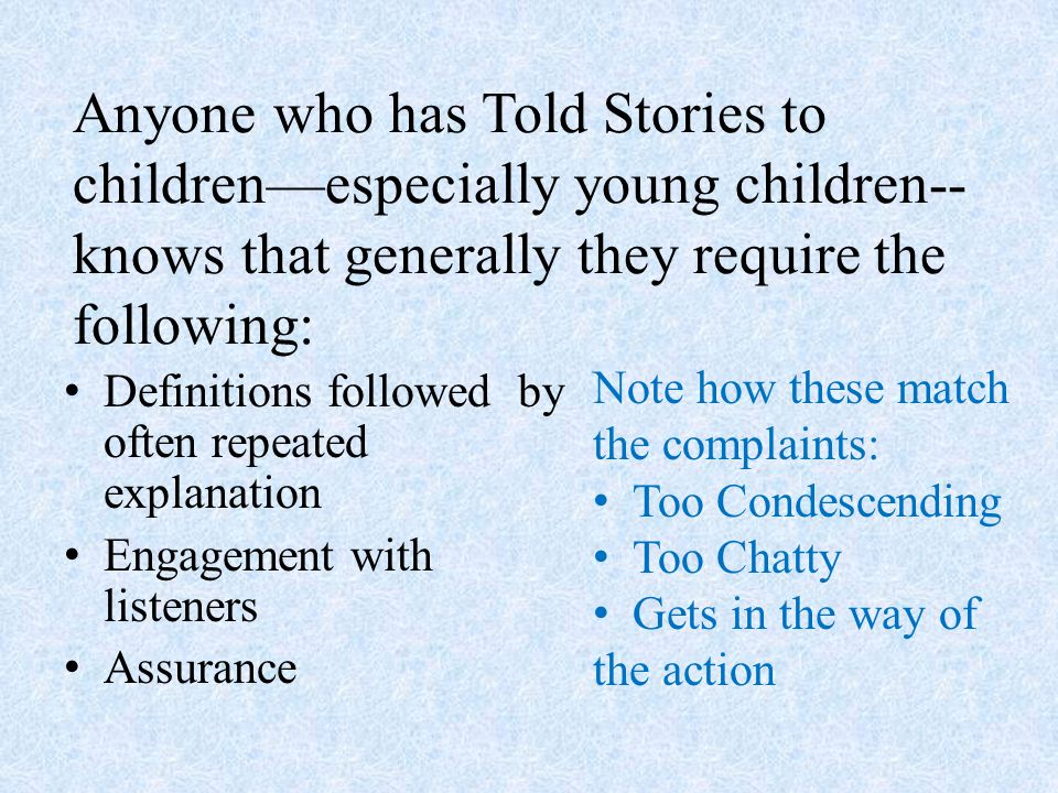 Anyone who has Told Stories to children—especially young children-- knows that generally they require the following: Definitions followed by often repeated explanation Engagement with listeners Assurance Note how these match the complaints: Too Condescending Too Chatty Gets in the way of the action