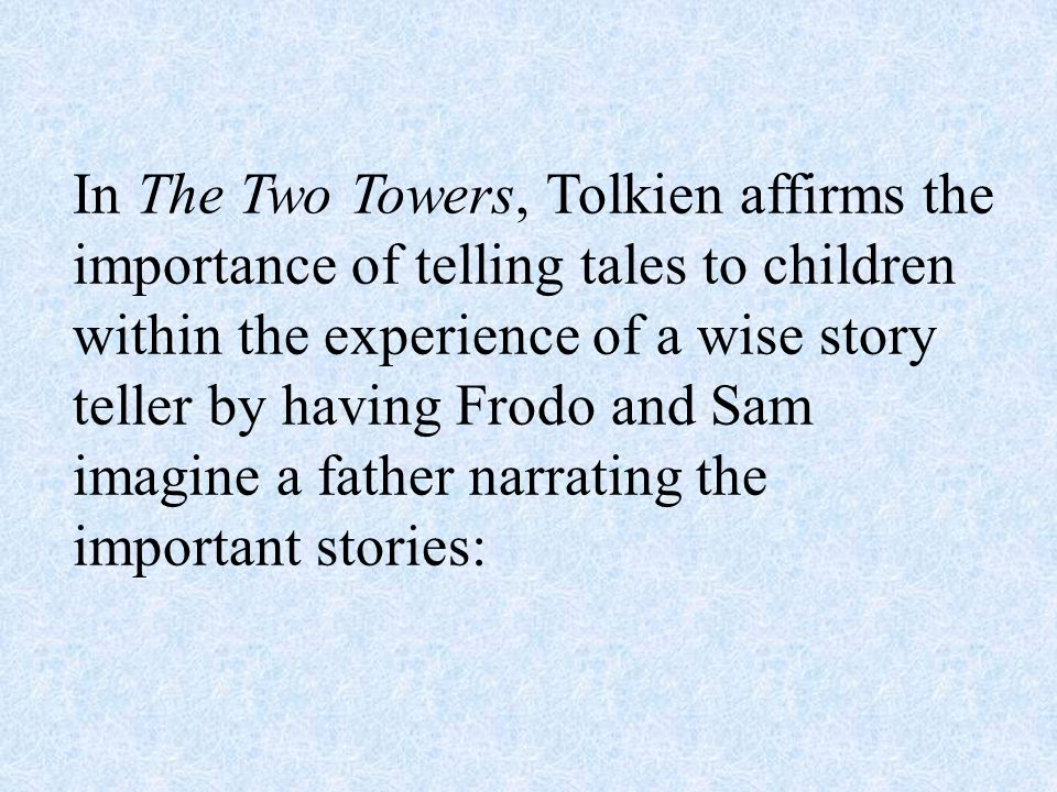 In The Two Towers, Tolkien affirms the importance of telling tales to children within the experience of a wise story teller by having Frodo and Sam imagine a father narrating the important stories:
