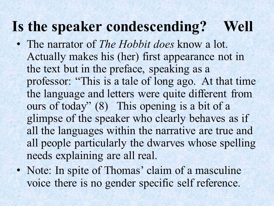 Is the speaker condescending. Well The narrator of The Hobbit does know a lot.