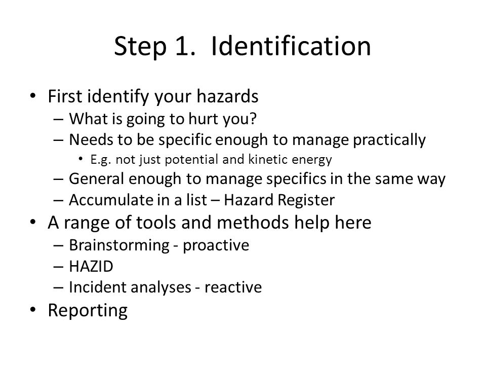 Step 1. Identification First identify your hazards – What is going to hurt you? – Needs to be specific enough to manage practically E.g. not just pote