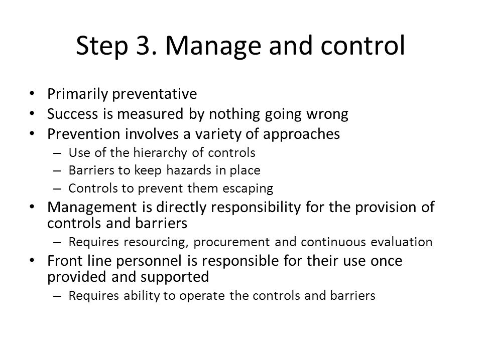 Step 3. Manage and control Primarily preventative Success is measured by nothing going wrong Prevention involves a variety of approaches – Use of the