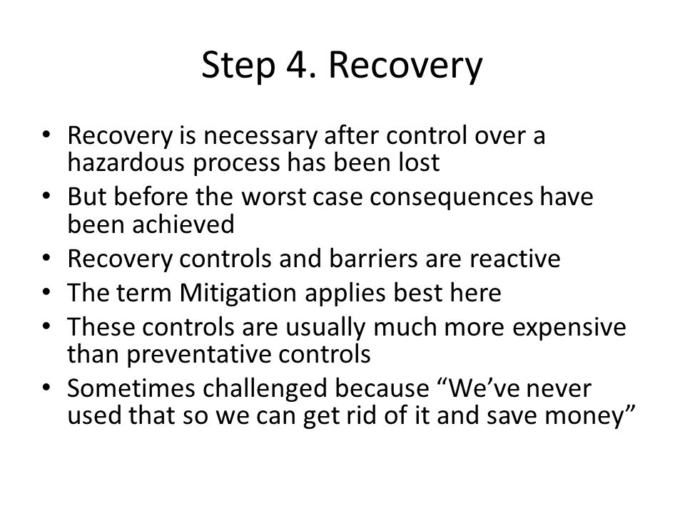 Step 4. Recovery Recovery is necessary after control over a hazardous process has been lost But before the worst case consequences have been achieved