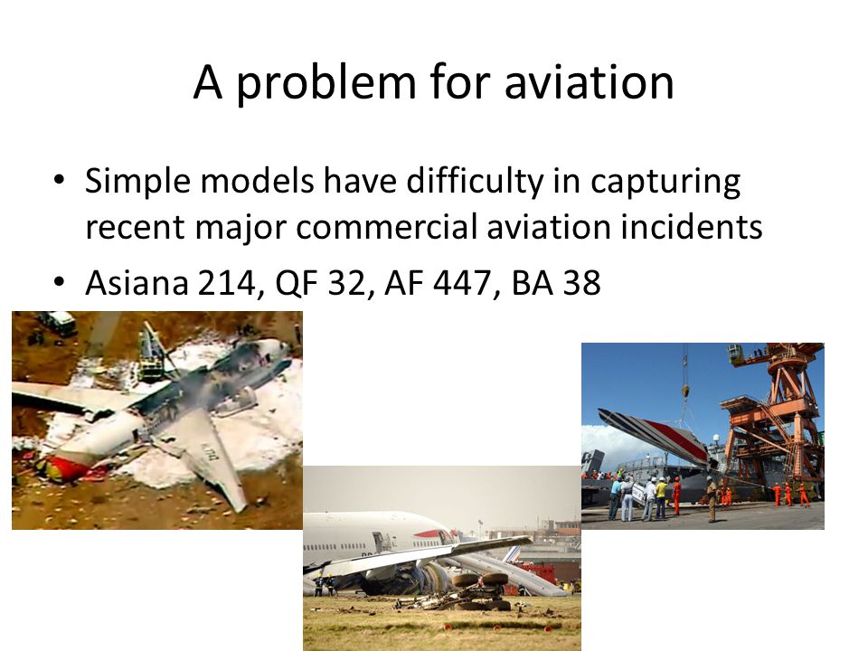 A problem for aviation Simple models have difficulty in capturing recent major commercial aviation incidents Asiana 214, QF 32, AF 447, BA 38
