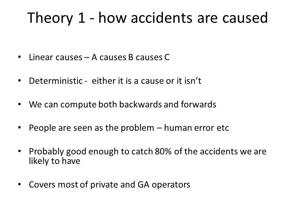 Theory 1 - how accidents are caused Linear causes – A causes B causes C Deterministic - either it is a cause or it isn't We can compute both backwards