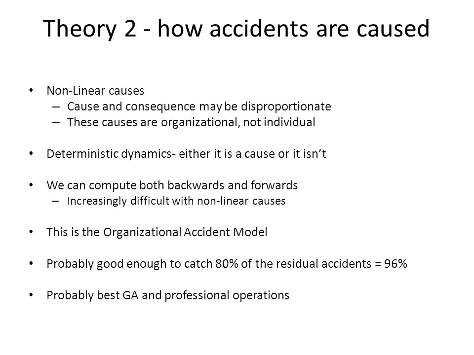 Theory 2 - how accidents are caused Non-Linear causes – Cause and consequence may be disproportionate – These causes are organizational, not individua