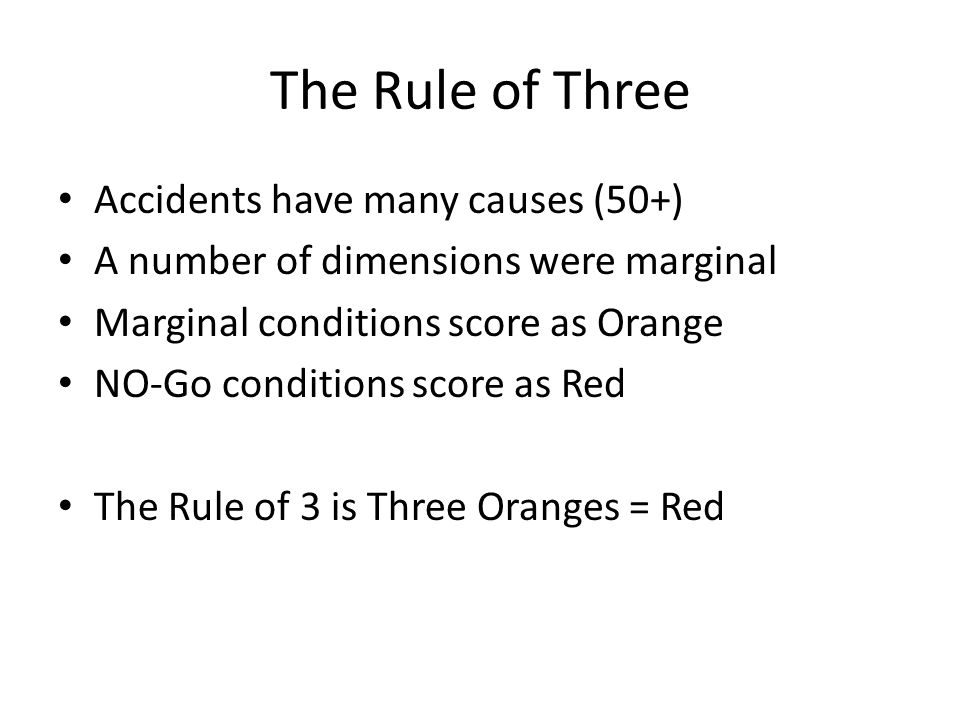 The Rule of Three Accidents have many causes (50+) A number of dimensions were marginal Marginal conditions score as Orange NO-Go conditions score as
