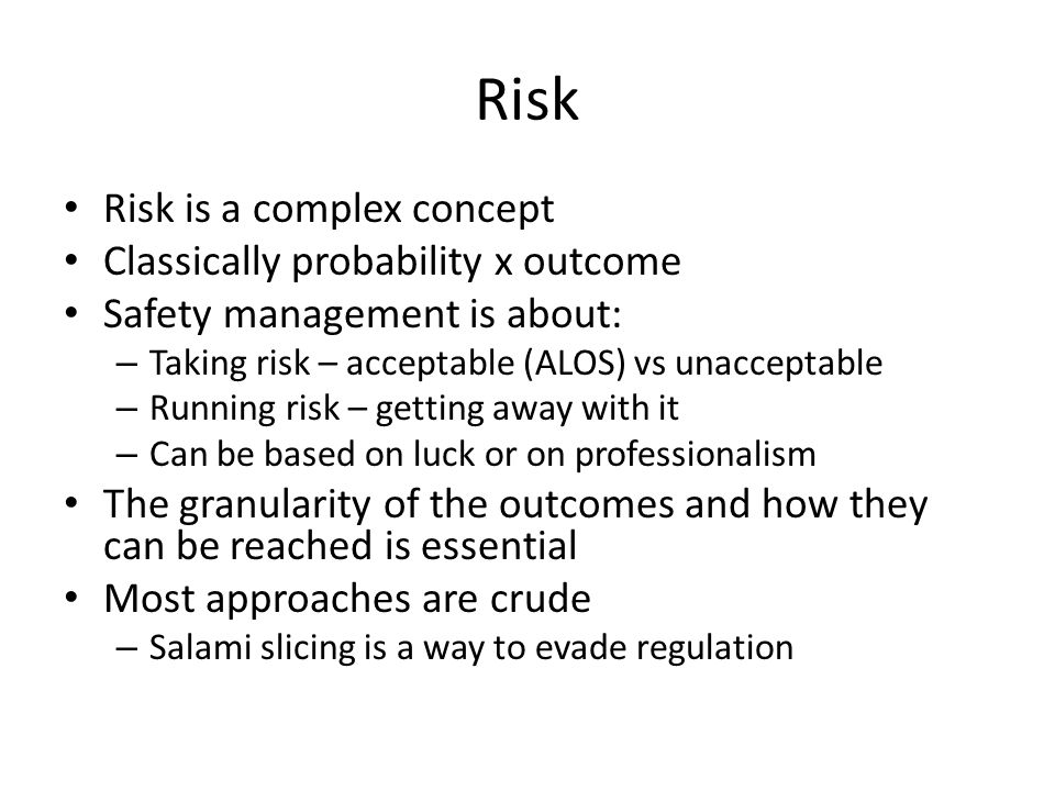 Risk Risk is a complex concept Classically probability x outcome Safety management is about: – Taking risk – acceptable (ALOS) vs unacceptable – Runni