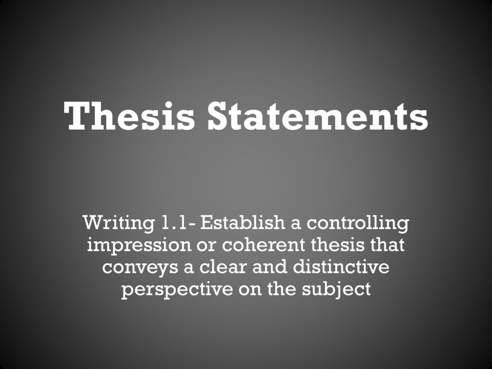 Thesis Statements Writing 1.1- Establish a controlling impression or coherent thesis that conveys a clear and distinctive perspective on the subject