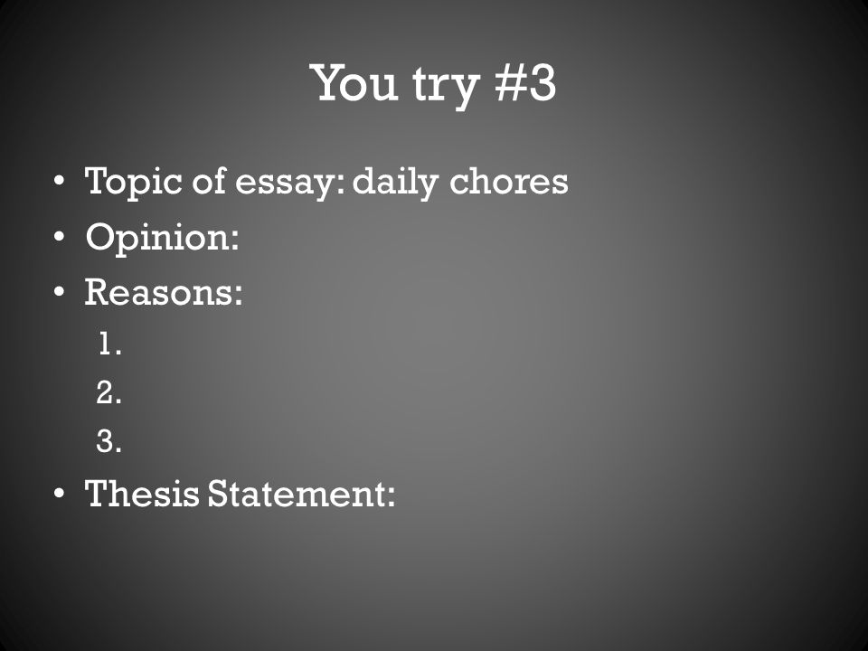 You try #3 Topic of essay: daily chores Opinion: Reasons: 1. 2. 3. Thesis Statement:
