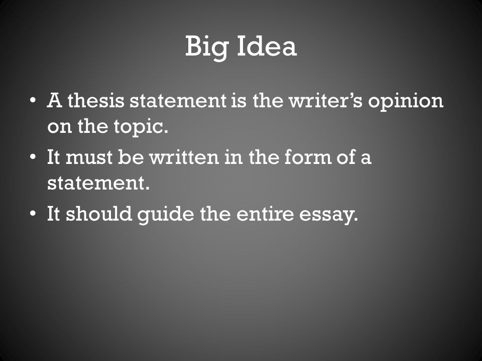 Big Idea A thesis statement is the writer's opinion on the topic.