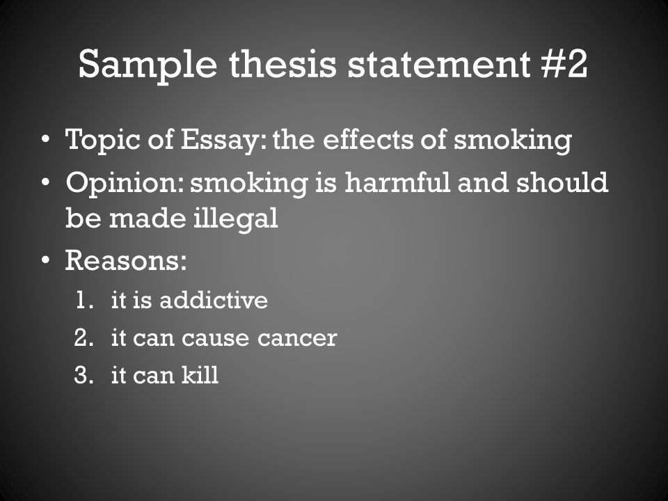 Sample thesis statement #2 Topic of Essay: the effects of smoking Opinion: smoking is harmful and should be made illegal Reasons: 1.it is addictive 2.it can cause cancer 3.it can kill
