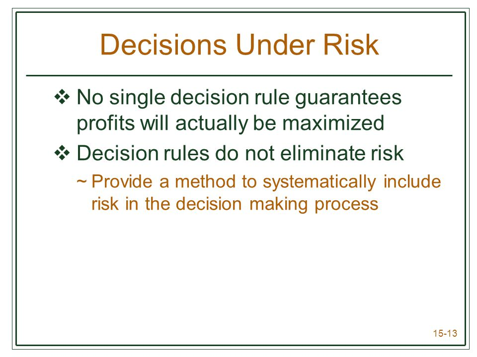 15-13 Decisions Under Risk  No single decision rule guarantees profits will actually be maximized  Decision rules do not eliminate risk ~Provide a method to systematically include risk in the decision making process