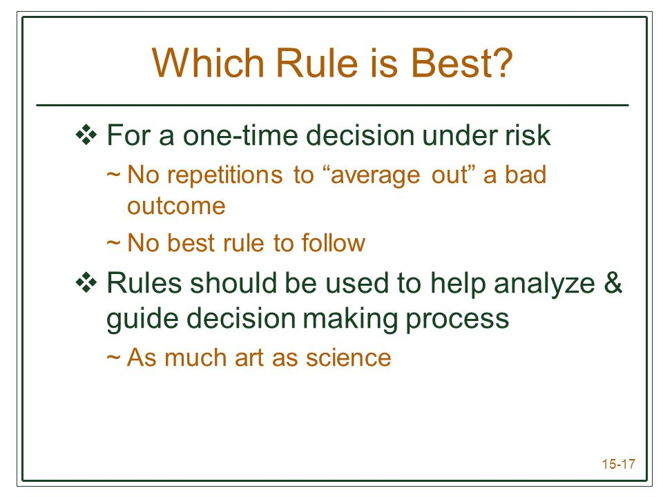 15-17  For a one-time decision under risk ~No repetitions to average out a bad outcome ~No best rule to follow  Rules should be used to help analyze & guide decision making process ~As much art as science Which Rule is Best