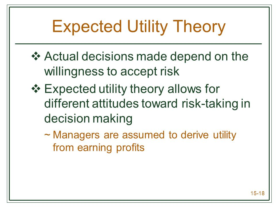 15-18 Expected Utility Theory  Actual decisions made depend on the willingness to accept risk  Expected utility theory allows for different attitudes toward risk-taking in decision making ~Managers are assumed to derive utility from earning profits