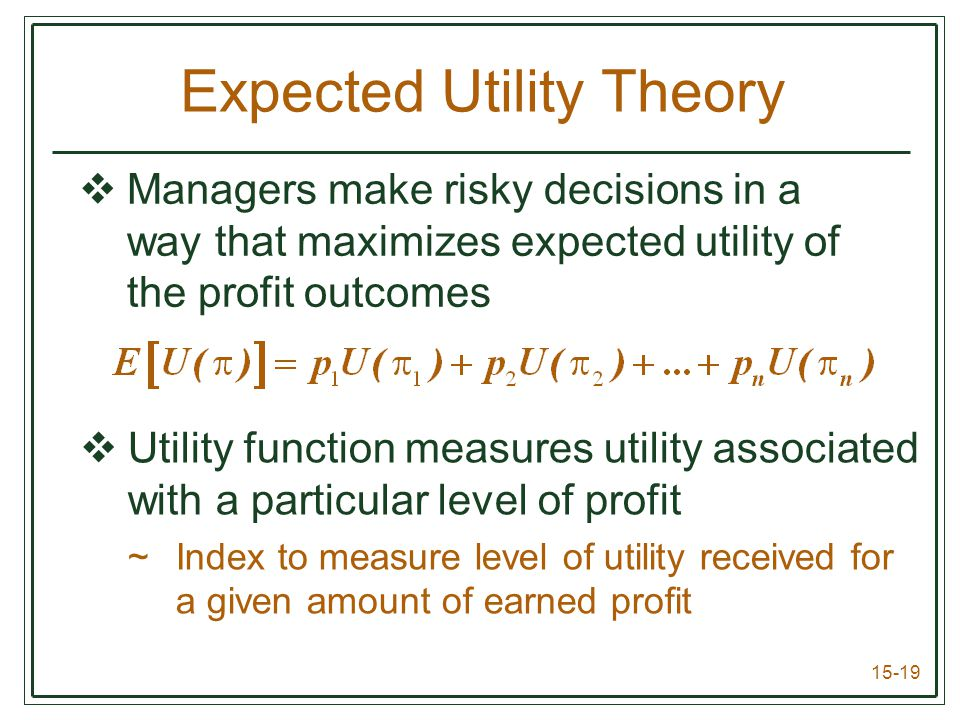 15-19  Managers make risky decisions in a way that maximizes expected utility of the profit outcomes  Utility function measures utility associated with a particular level of profit ~Index to measure level of utility received for a given amount of earned profit Expected Utility Theory