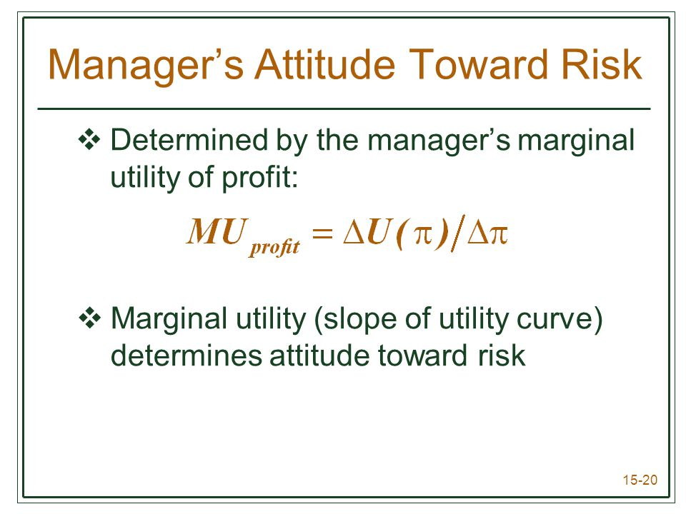 15-20 Manager's Attitude Toward Risk  Determined by the manager's marginal utility of profit:  Marginal utility (slope of utility curve) determines attitude toward risk
