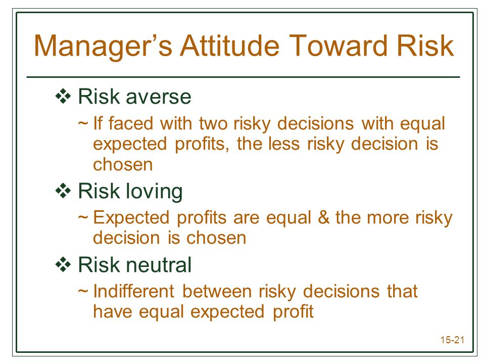 15-21  Risk averse ~If faced with two risky decisions with equal expected profits, the less risky decision is chosen  Risk loving ~Expected profits are equal & the more risky decision is chosen  Risk neutral ~Indifferent between risky decisions that have equal expected profit Manager's Attitude Toward Risk
