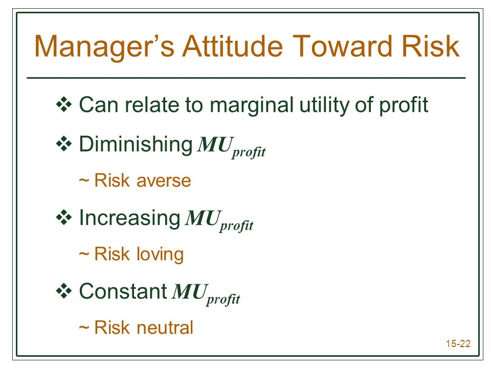 15-22  Can relate to marginal utility of profit  Diminishing MU profit ~Risk averse  Increasing MU profit ~Risk loving  Constant MU profit ~Risk neutral Manager's Attitude Toward Risk