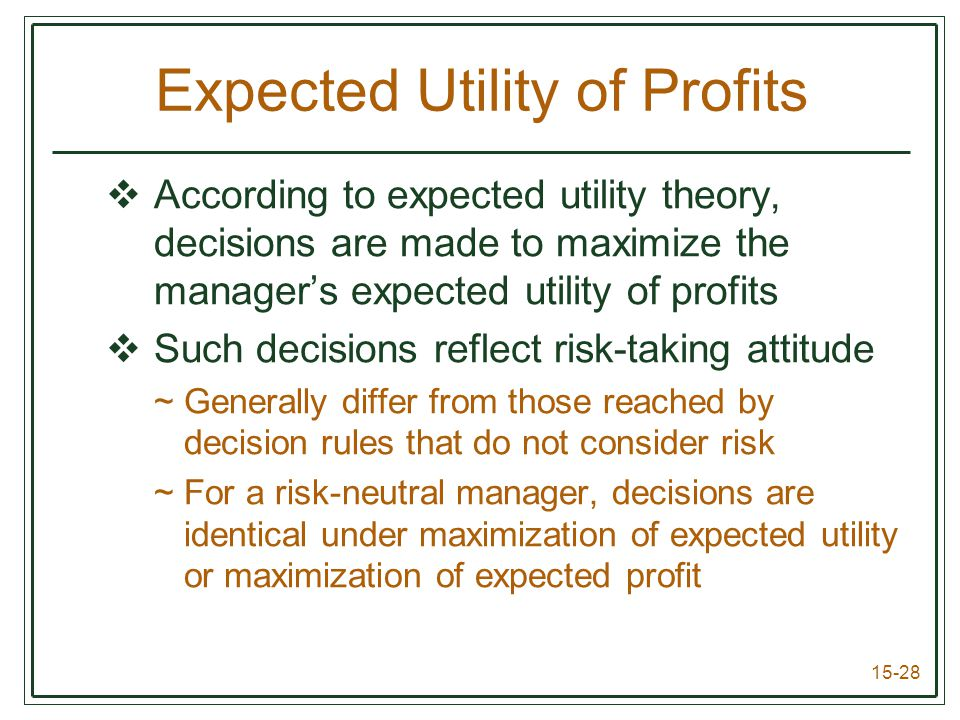 15-28 Expected Utility of Profits  According to expected utility theory, decisions are made to maximize the manager's expected utility of profits  Such decisions reflect risk-taking attitude ~Generally differ from those reached by decision rules that do not consider risk ~For a risk-neutral manager, decisions are identical under maximization of expected utility or maximization of expected profit