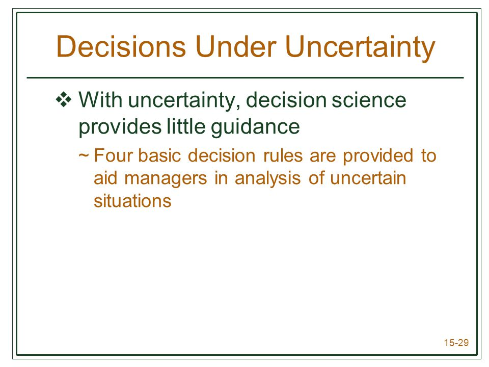 15-29 Decisions Under Uncertainty  With uncertainty, decision science provides little guidance ~Four basic decision rules are provided to aid managers in analysis of uncertain situations