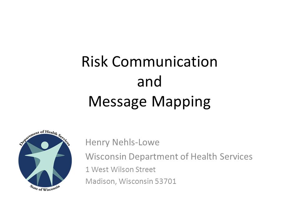 Risk Communication and Message Mapping Henry Nehls-Lowe Wisconsin Department of Health Services 1 West Wilson Street Madison, Wisconsin 53701
