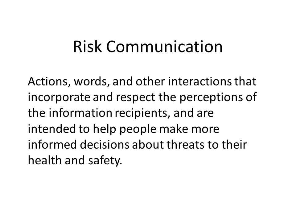 Risk Communication Actions, words, and other interactions that incorporate and respect the perceptions of the information recipients, and are intended to help people make more informed decisions about threats to their health and safety.