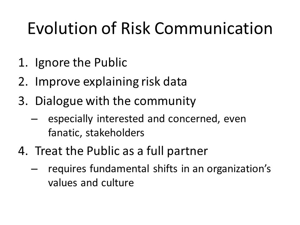 Evolution of Risk Communication 1.Ignore the Public 2.Improve explaining risk data 3.Dialogue with the community – especially interested and concerned, even fanatic, stakeholders 4.Treat the Public as a full partner – requires fundamental shifts in an organization's values and culture