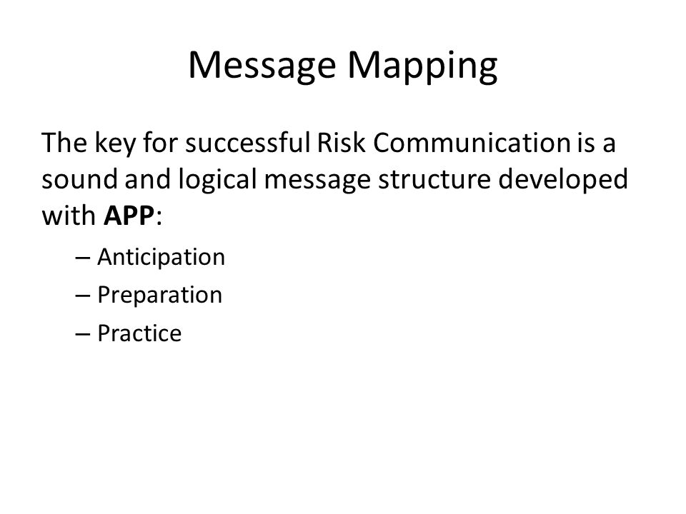 Message Mapping The key for successful Risk Communication is a sound and logical message structure developed with APP: – Anticipation – Preparation – Practice