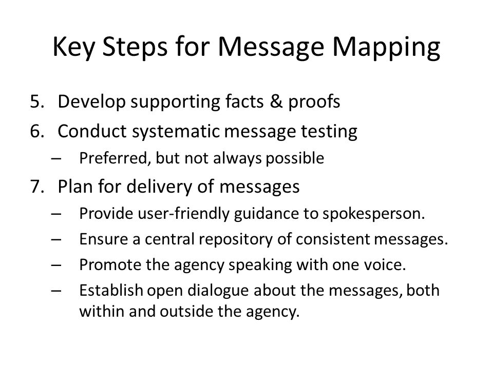 Key Steps for Message Mapping 5.Develop supporting facts & proofs 6.Conduct systematic message testing – Preferred, but not always possible 7.Plan for delivery of messages – Provide user-friendly guidance to spokesperson.