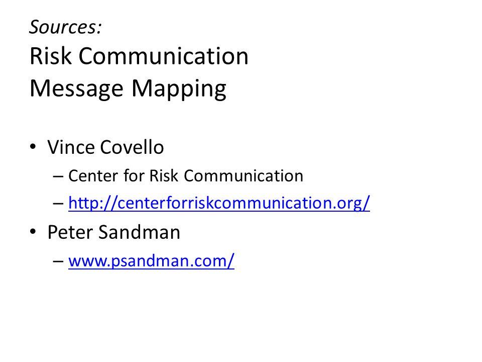Sources: Risk Communication Message Mapping Vince Covello – Center for Risk Communication – http://centerforriskcommunication.org/ http://centerforriskcommunication.org/ Peter Sandman – www.psandman.com/ www.psandman.com/