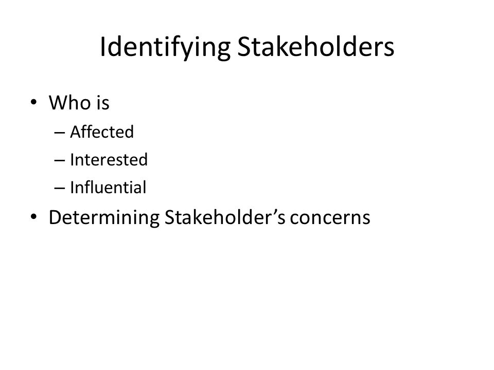 Identifying Stakeholders Who is – Affected – Interested – Influential Determining Stakeholder's concerns