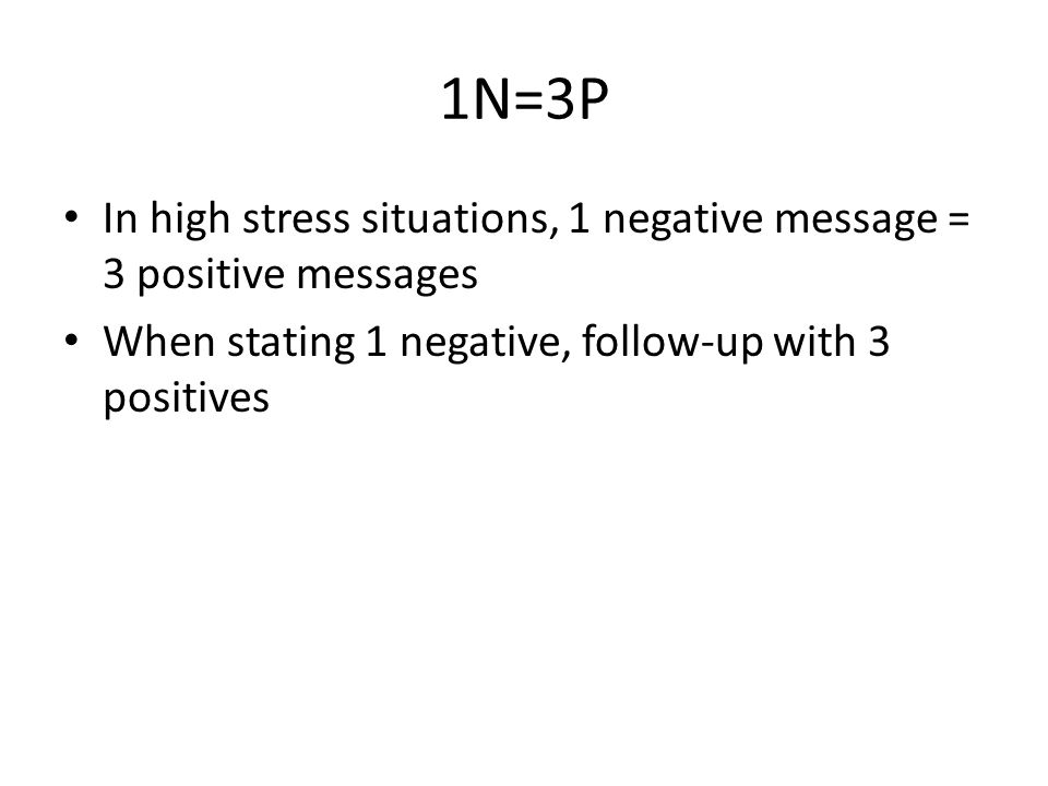 1N=3P In high stress situations, 1 negative message = 3 positive messages When stating 1 negative, follow-up with 3 positives