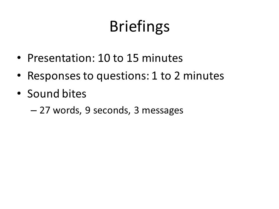 Briefings Presentation: 10 to 15 minutes Responses to questions: 1 to 2 minutes Sound bites – 27 words, 9 seconds, 3 messages