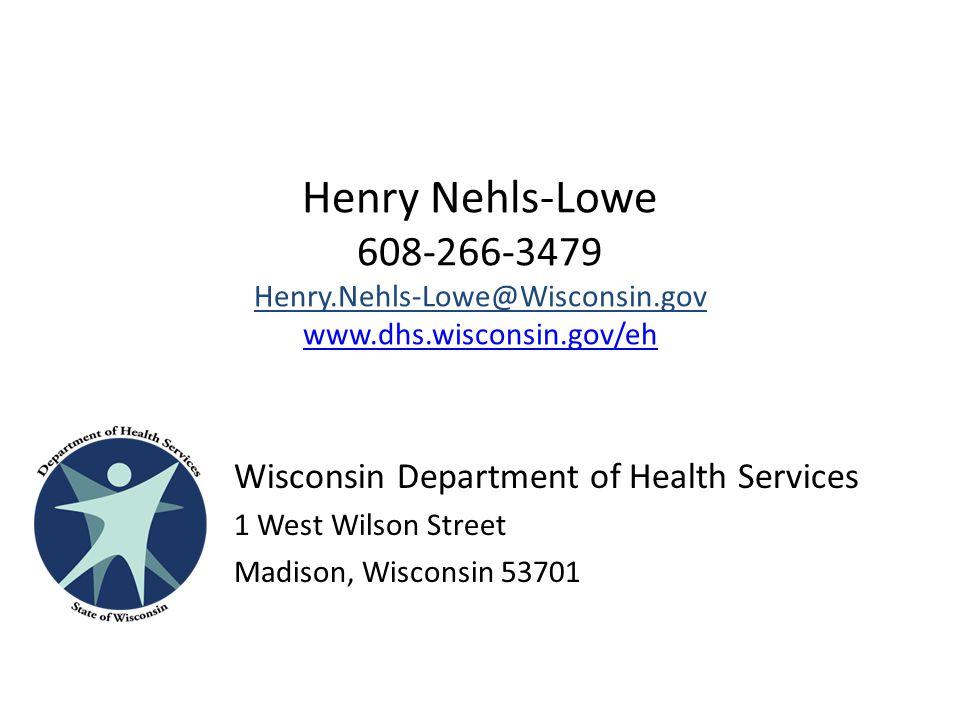 Henry Nehls-Lowe 608-266-3479 Henry.Nehls-Lowe@Wisconsin.gov www.dhs.wisconsin.gov/eh www.dhs.wisconsin.gov/eh Wisconsin Department of Health Services 1 West Wilson Street Madison, Wisconsin 53701