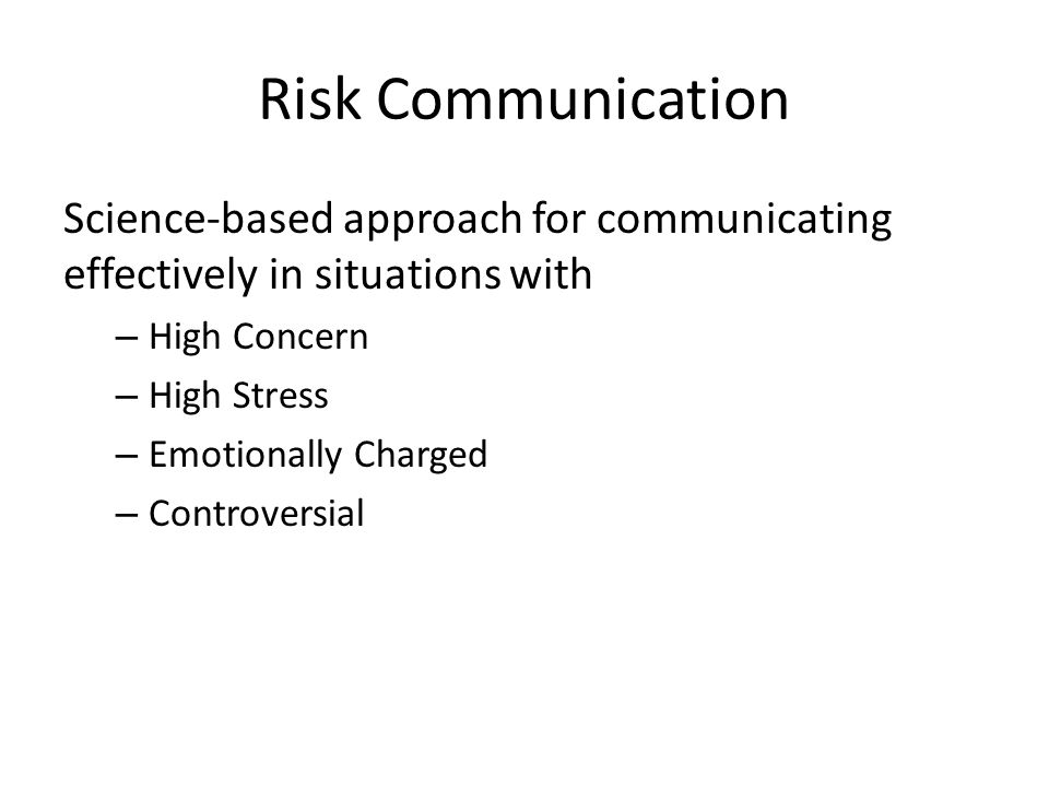 Risk Communication Science-based approach for communicating effectively in situations with – High Concern – High Stress – Emotionally Charged – Controversial