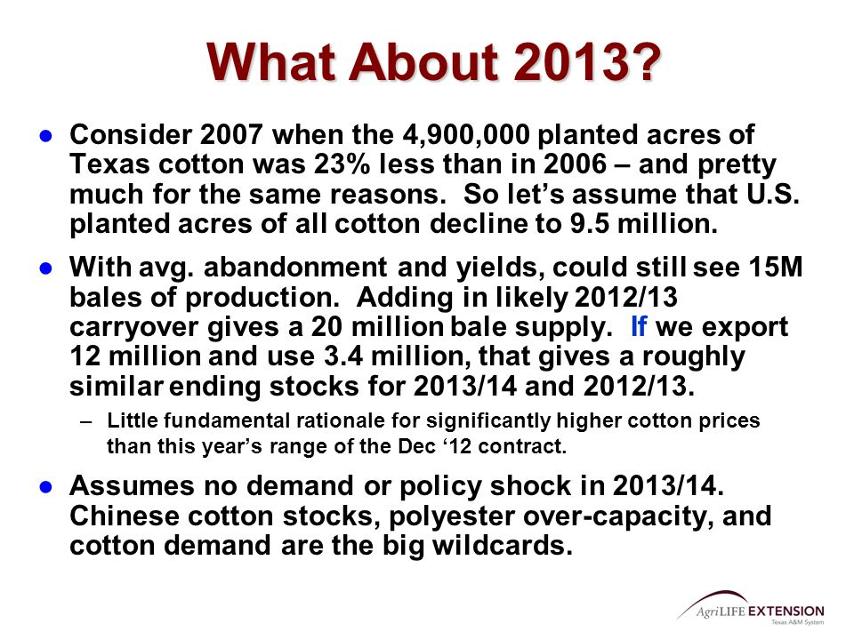 What About 2013? ●Consider 2007 when the 4,900,000 planted acres of Texas cotton was 23% less than in 2006 – and pretty much for the same reasons. So