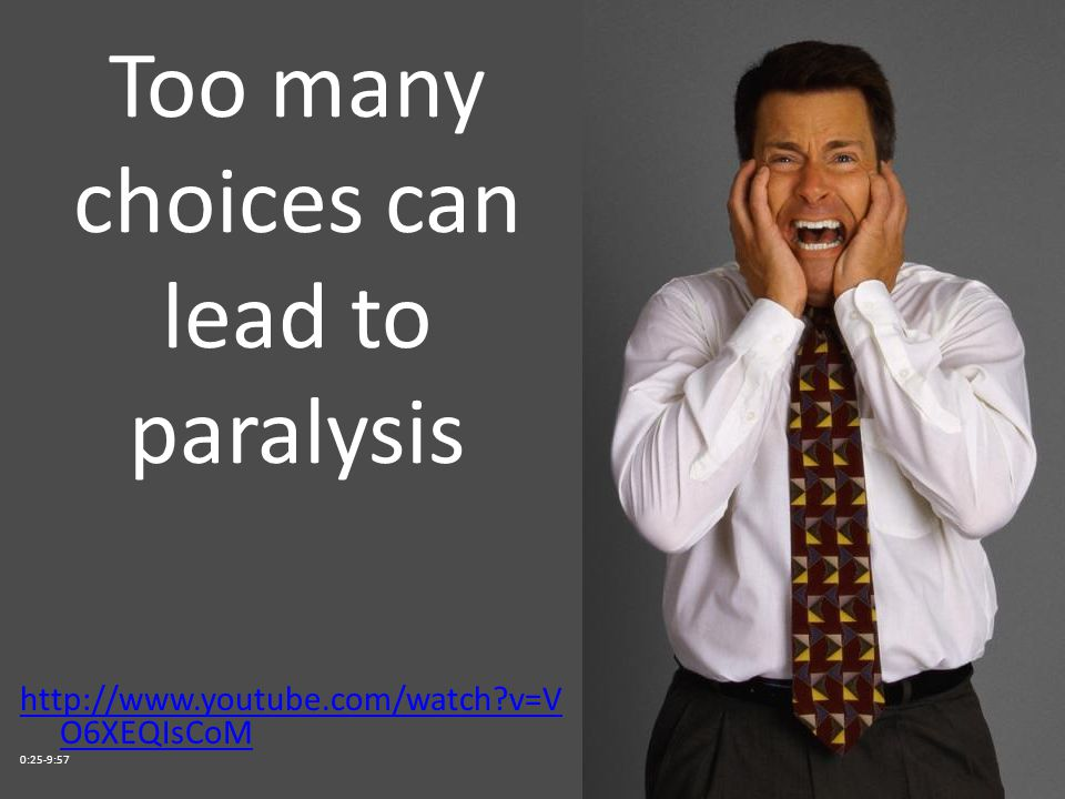Too many choices can lead to paralysis http://www.youtube.com/watch v=V O6XEQIsCoM 0:25-9:57