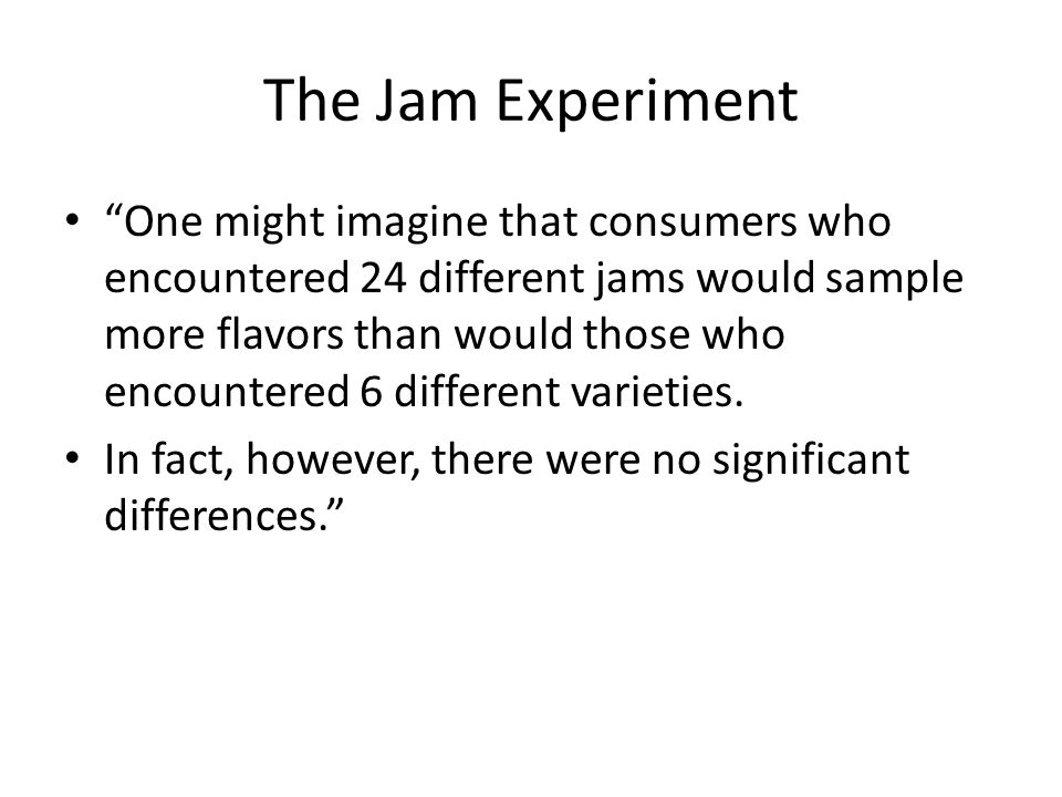 The Jam Experiment One might imagine that consumers who encountered 24 different jams would sample more flavors than would those who encountered 6 different varieties.