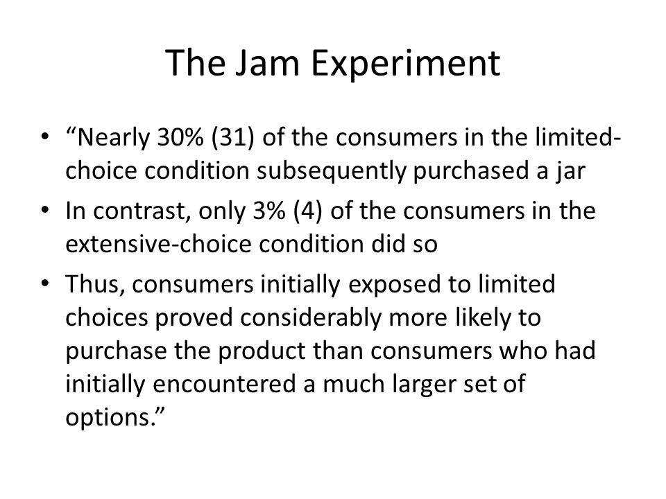 The Jam Experiment Nearly 30% (31) of the consumers in the limited- choice condition subsequently purchased a jar In contrast, only 3% (4) of the consumers in the extensive-choice condition did so Thus, consumers initially exposed to limited choices proved considerably more likely to purchase the product than consumers who had initially encountered a much larger set of options.