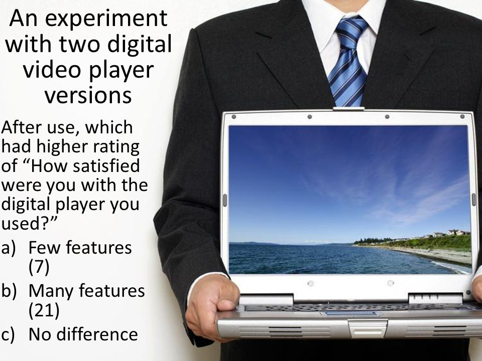 An experiment with two digital video player versions After use, which had higher rating of How satisfied were you with the digital player you used a)Few features (7) b)Many features (21) c)No difference