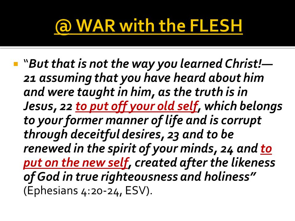  But that is not the way you learned Christ!— 21 assuming that you have heard about him and were taught in him, as the truth is in Jesus, 22 to put off your old self, which belongs to your former manner of life and is corrupt through deceitful desires, 23 and to be renewed in the spirit of your minds, 24 and to put on the new self, created after the likeness of God in true righteousness and holiness (Ephesians 4:20-24, ESV).