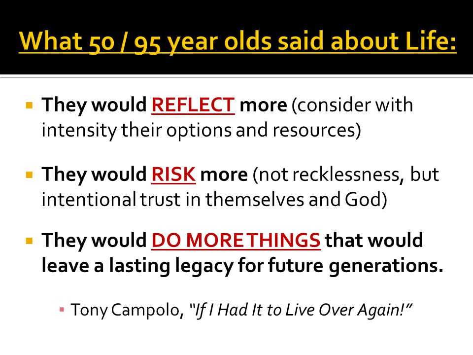  They would REFLECT more (consider with intensity their options and resources)  They would RISK more (not recklessness, but intentional trust in themselves and God)  They would DO MORE THINGS that would leave a lasting legacy for future generations.