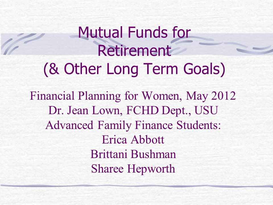 Mutual Funds for Retirement (& Other Long Term Goals) Financial Planning for Women, May 2012 Dr.