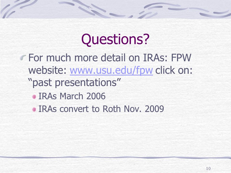 """Questions? For much more detail on IRAs: FPW website: www.usu.edu/fpw click on: """"past presentations""""www.usu.edu/fpw IRAs March 2006 IRAs convert to Ro"""