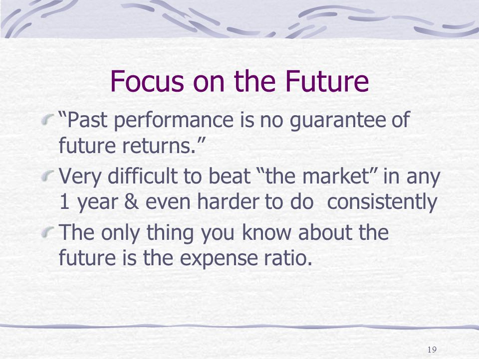19 Focus on the Future Past performance is no guarantee of future returns. Very difficult to beat the market in any 1 year & even harder to do consistently The only thing you know about the future is the expense ratio.