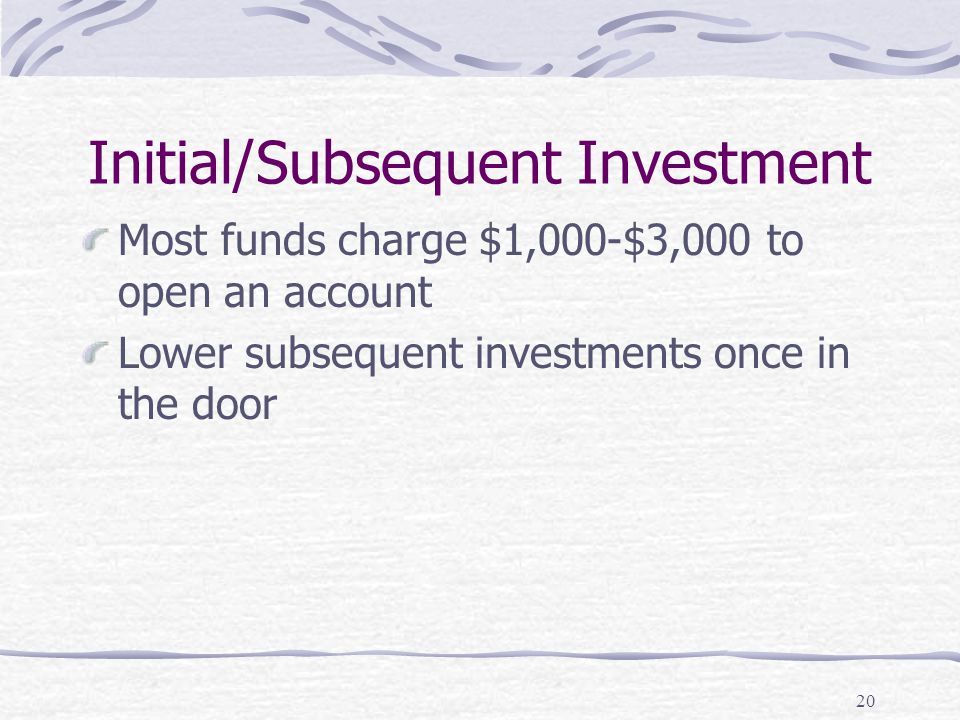 20 Initial/Subsequent Investment Most funds charge $1,000-$3,000 to open an account Lower subsequent investments once in the door