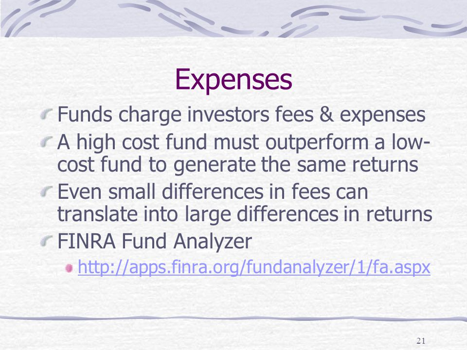 21 Expenses Funds charge investors fees & expenses A high cost fund must outperform a low- cost fund to generate the same returns Even small differences in fees can translate into large differences in returns FINRA Fund Analyzer http://apps.finra.org/fundanalyzer/1/fa.aspx